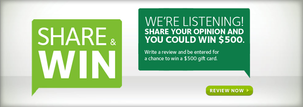 We're Listening! Share your opinion and you could win $500. Write a review and be entered for a chance to win a $500 gift card. Review Now.